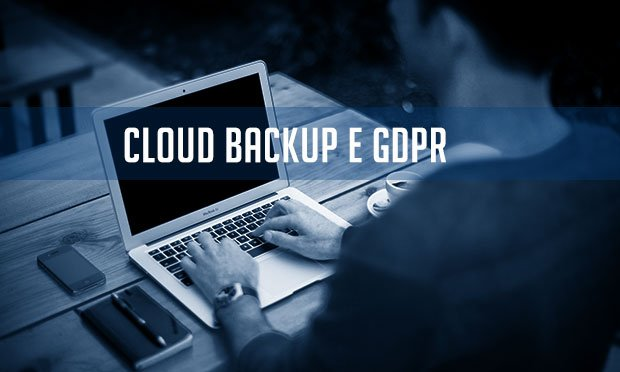 Cloud Backup e GDPR: garantire la business continuity rispettando la normativa privacy